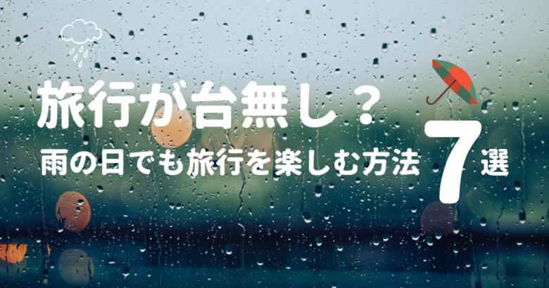 旅行が台無し?雨の日でも旅行を楽しむ方法7選