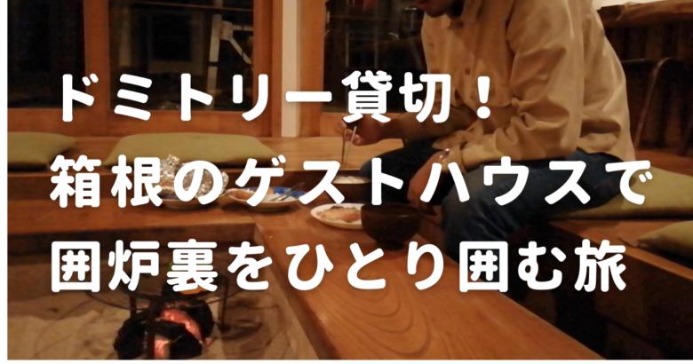 ドミトリー貸切!箱根のゲストハウスで囲炉裏をひとり囲む旅